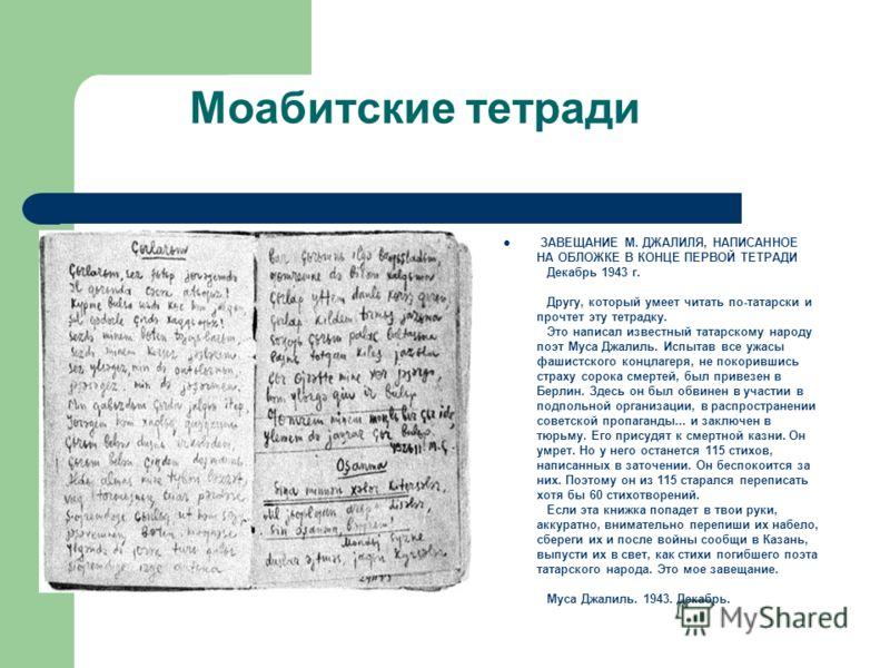 Моабитские тетради ЗАВЕЩАНИЕ М. ДЖАЛИЛЯ, НАПИСАННОЕ НА ОБЛОЖКЕ В КОНЦЕ ПЕРВОЙ ТЕТРАДИ Декабрь 1943 г. Другу, который умеет читать по-татарски и прочтет эту тетрадку. Это написал известный татарскому народу поэт Муса Джалиль. Испытав все ужасы фашистс