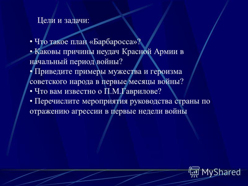 Цели и задачи: Что такое план «Барбаросса»? Каковы причины неудач Красной Армии в начальный период войны? Приведите примеры мужества и героизма советского народа в первые месяцы войны? Что вам известно о П.М.Гаврилове? Перечислите мероприятия руковод
