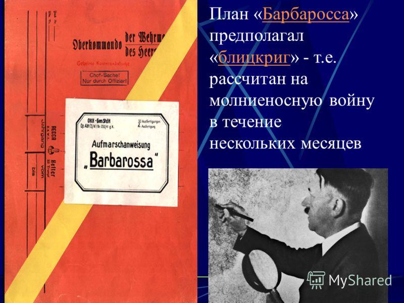 План «Барбаросса» предполагал «блицкриг» - т.е. рассчитан на молниеносную войну в течение нескольких месяцевБарбароссаблицкриг
