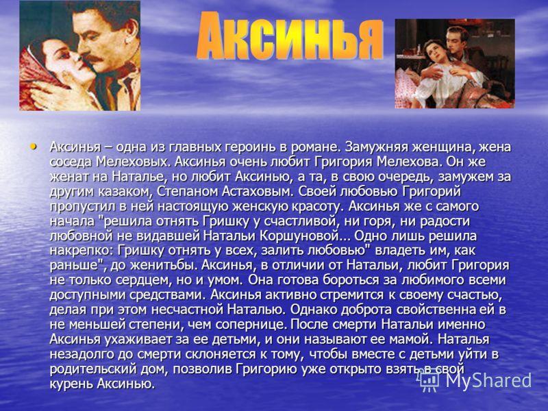 Аксинья – одна из главных героинь в романе. Замужняя женщина, жена соседа Мелеховых. Аксинья очень любит Григория Мелехова. Он же женат на Наталье, но любит Аксинью, а та, в свою очередь, замужем за другим казаком, Степаном Астаховым. Своей любовью Г