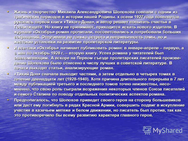 Жизнь и творчество Михаила Александровича Шолохова совпали с одним из трагических периодов в истории нашей Родины. к осени 1927 года появляется рукопись первой книги «Тихого Дона», и автор решает попытать счастья в Гослитиздате. Но книгу не принимают