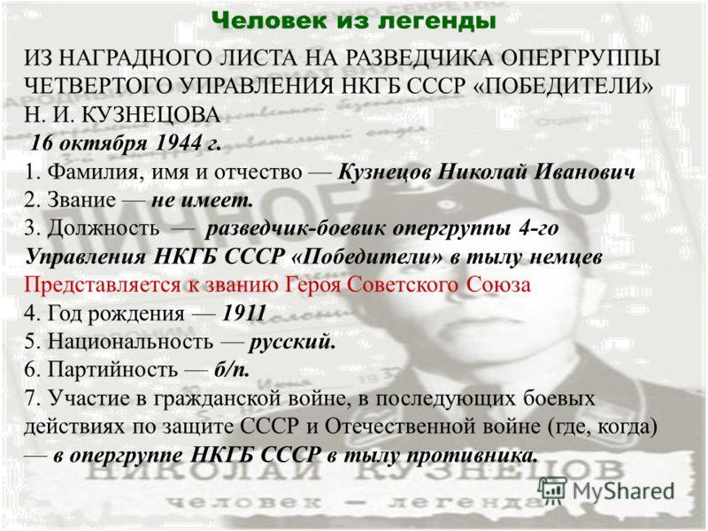 Человек из легенды ИЗ НАГРАДНОГО ЛИСТА НА РАЗВЕДЧИКА ОПЕРГРУППЫ ЧЕТВЕРТОГО УПРАВЛЕНИЯ НКГБ СССР «ПОБЕДИТЕЛИ» Н. И. КУЗНЕЦОВА 16 октября 1944 г. 1. Фамилия, имя и отчество Кузнецов Николай Иванович 2. Звание не имеет. 3. Должность разведчик-боевик опе