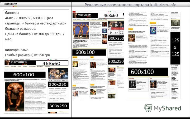 Рекламные возможности портала kulturizm.info баннеры 468х60, 300х250, 600Х100 (все страницы) + баннеры нестандартных и больших размеров. Цены на баннеры от 300 до 650 грн. / мес. видеореклама (любые размеры) от 150 грн.