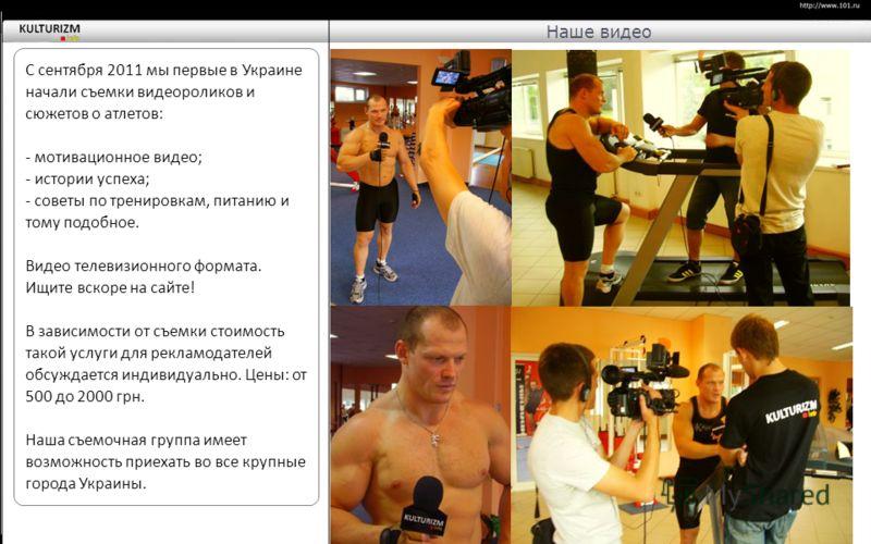 С сентября 2011 мы первые в Украине начали съемки видеороликов и сюжетов о атлетов: - мотивационное видео; - истории успеха; - советы по тренировкам, питанию и тому подобное. Видео телевизионного формата. Ищите вскоре на сайте! В зависимости от съемк