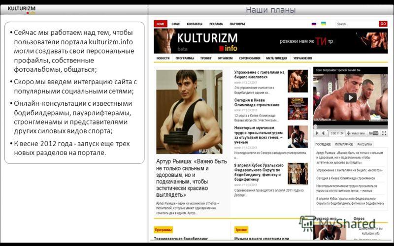 Сейчас мы работаем над тем, чтобы пользователи портала kulturizm.info могли создавать свои персональные профайлы, собственные фотоальбомы, общаться; Скоро мы введем интеграцию сайта с популярными социальными сетями; Онлайн-консультации с известными б