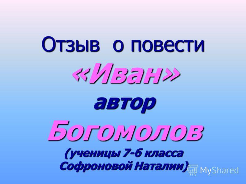 Отзыв о повести «Иван» автор Богомолов (ученицы 7-б класса Софроновой Наталии)