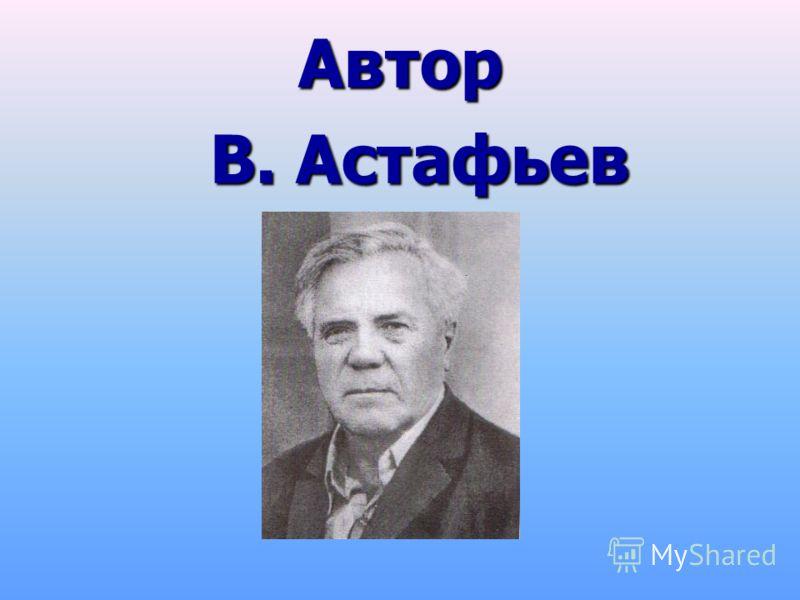 Автор В. Астафьев В. Астафьев