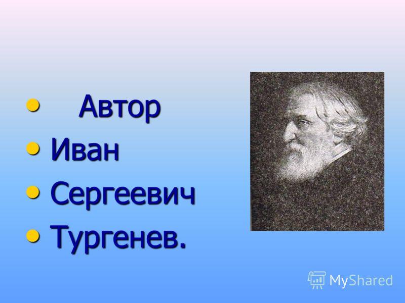 Автор Автор Иван Иван Сергеевич Сергеевич Тургенев. Тургенев.