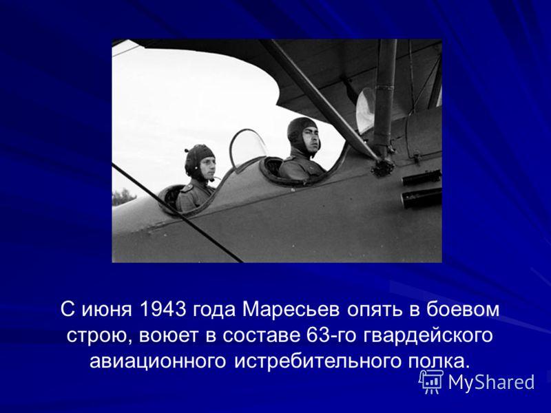 С июня 1943 года Маресьев опять в боевом строю, воюет в составе 63-го гвардейского авиационного истребительного полка.