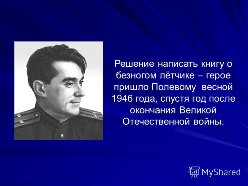 Решение написать книгу о безногом лётчике – герое пришло Полевому весной 1946 года, спустя год после окончания Великой Отечественной войны.