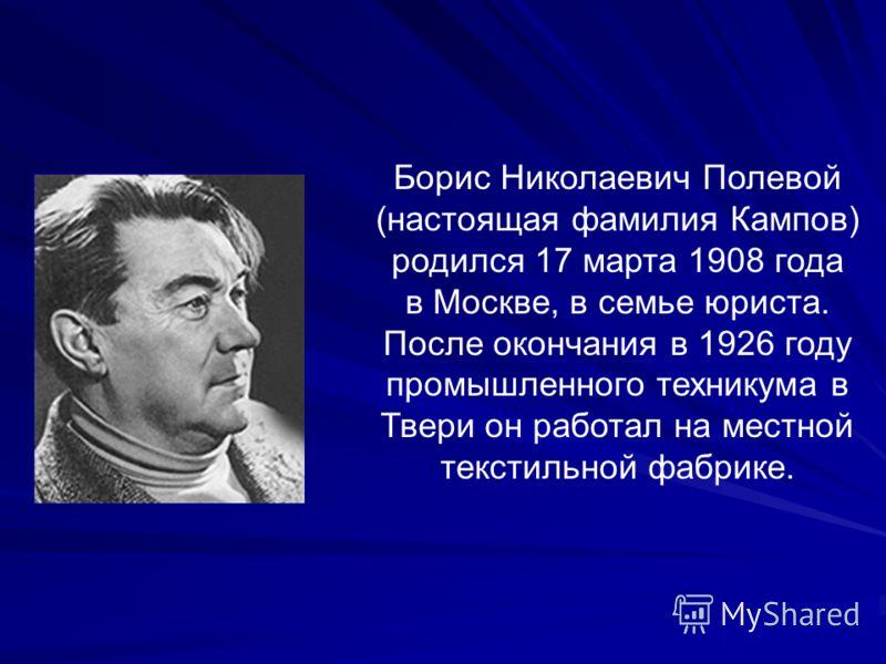Борис Николаевич Полевой (настоящая фамилия Кампов) родился 17 марта 1908 года в Москве, в семье юриста. После окончания в 1926 году промышленного техникума в Твери он работал на местной текстильной фабрике.