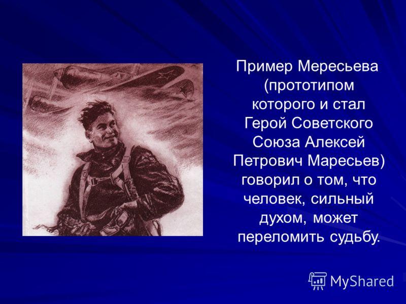 Пример Мересьева (прототипом которого и стал Герой Советского Союза Алексей Петрович Маресьев) говорил о том, что человек, сильный духом, может переломить судьбу.