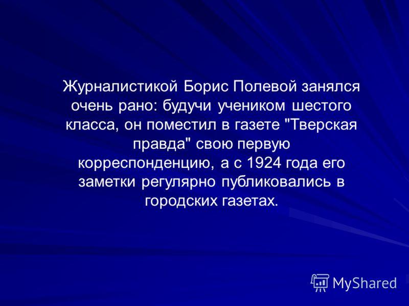 Журналистикой Борис Полевой занялся очень рано: будучи учеником шестого класса, он поместил в газете Тверская правда свою первую корреспонденцию, а с 1924 года его заметки регулярно публиковались в городских газетах.