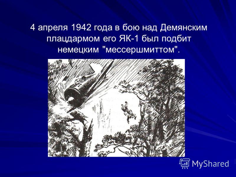4 апреля 1942 года в бою над Демянским плацдармом его ЯК-1 был подбит немецким мессершмиттом.