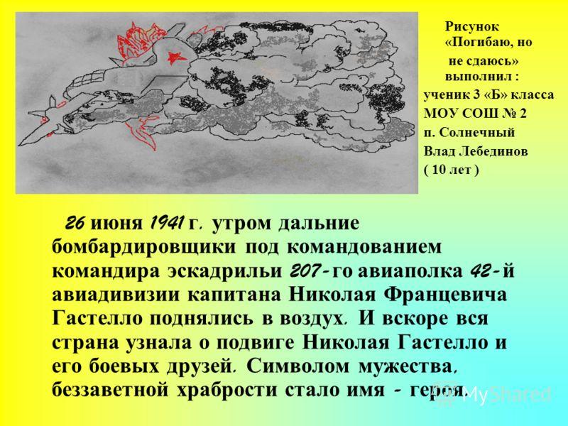 26 июня 1941 г. утром дальние бомбардировщики под командованием командира эскадрильи 207- го авиаполка 42- й авиадивизии капитана Николая Францевича Гастелло поднялись в воздух. И вскоре вся страна узнала о подвиге Николая Гастелло и его боевых друзе