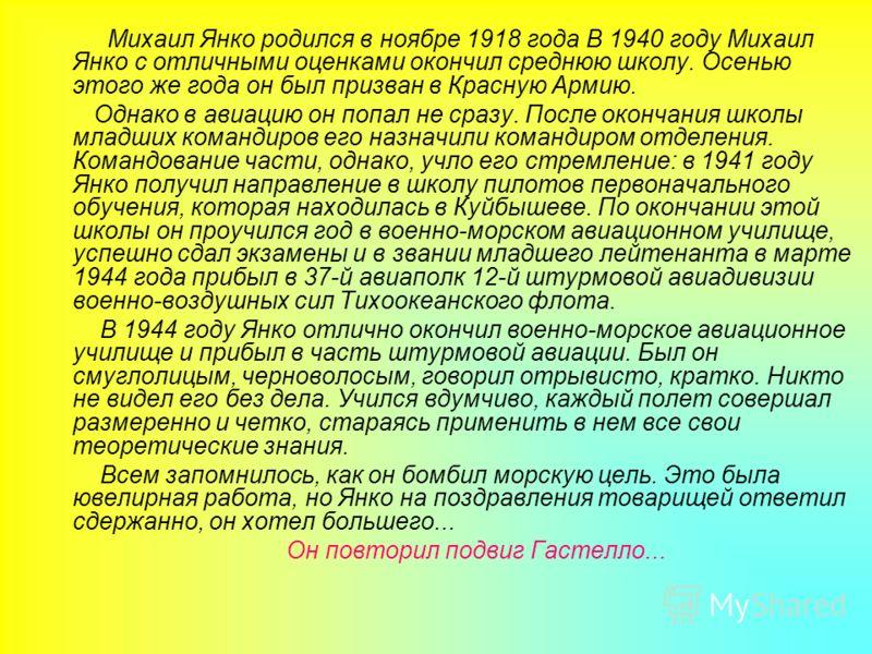 Михаил Янко родился в ноябре 1918 года В 1940 году Михаил Янко с отличными оценками окончил среднюю школу. Осенью этого же года он был призван в Красную Армию. Однако в авиацию он попал не сразу. После окончания школы младших командиров его назначили