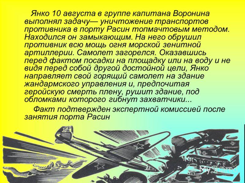 Янко 10 августа в группе капитана Воронина выполнял задачу уничтожение транспортов противника в порту Расин топмачтовым методом. Находился он замыкающим. На него обрушил противник всю мощь огня морской зенитной артиллерии. Самолет загорелся. Оказавши