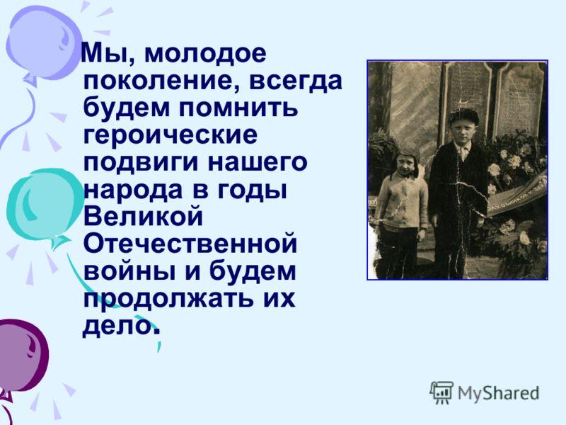 Мы, молодое поколение, всегда будем помнить героические подвиги нашего народа в годы Великой Отечественной войны и будем продолжать их дело.