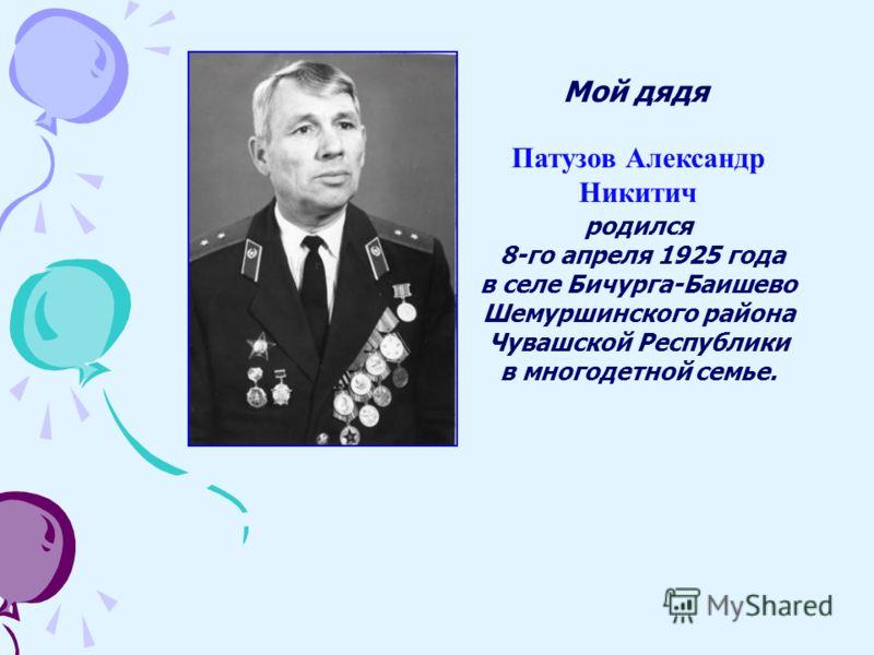 Патузов Александр Никитич родился 8-го апреля 1925 года в селе Бичурга-Баишево Шемуршинского района Чувашской Республики в многодетной семье. Мой дядя