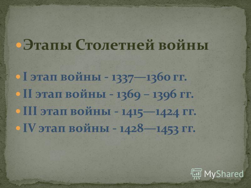Этапы Столетней войны I этап войны - 13371360 гг. II этап войны - 1369 – 1396 гг. III этап войны - 14151424 гг. IV этап войны - 14281453 гг.