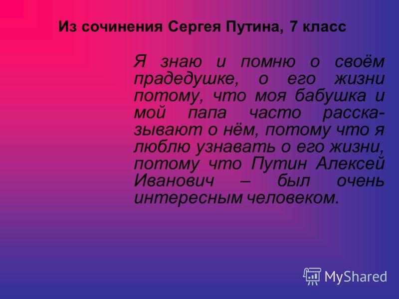 Я знаю и помню о своём прадедушке, о его жизни потому, что моя бабушка и мой папа часто расска- зывают о нём, потому что я люблю узнавать о его жизни, потому что Путин Алексей Иванович – был очень интересным человеком. Из сочинения Сергея Путина, 7 к