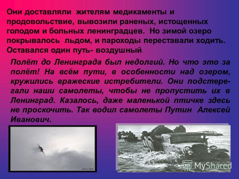 Они доставляли жителям медикаменты и продовольствие, вывозили раненых, истощенных голодом и больных ленинградцев. Но зимой озеро покрывалось льдом, и пароходы переставали ходить. Оставался один путь- воздушный. Полёт до Ленинграда был недолгий. Но чт