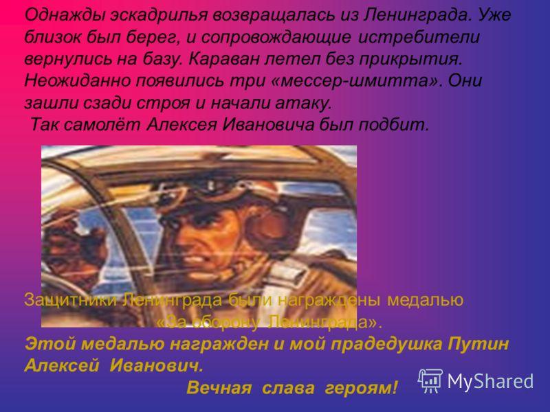 Однажды эскадрилья возвращалась из Ленинграда. Уже близок был берег, и сопровождающие истребители вернулись на базу. Караван летел без прикрытия. Неожиданно появились три «мессер-шмитта». Они зашли сзади строя и начали атаку. Так самолёт Алексея Иван