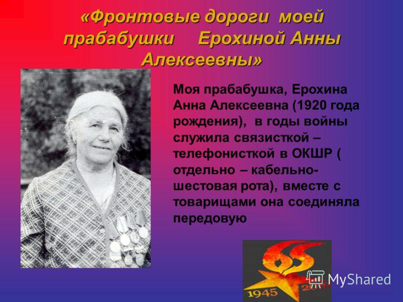 «Фронтовые дороги моей прабабушки Ерохиной Анны Алексеевны» Моя прабабушка, Ерохина Анна Алексеевна (1920 года рождения), в годы войны служила связисткой – телефонисткой в ОКШР ( отдельно – кабельно- шестовая рота), вместе с товарищами она соединяла