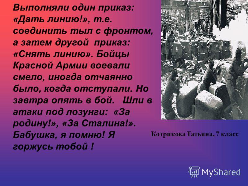 Выполняли один приказ: «Дать линию!», т.е. соединить тыл с фронтом, а затем другой приказ: «Снять линию». Бойцы Красной Армии воевали смело, иногда отчаянно было, когда отступали. Но завтра опять в бой. Шли в атаки под лозунги: «За родину!», «За Стал