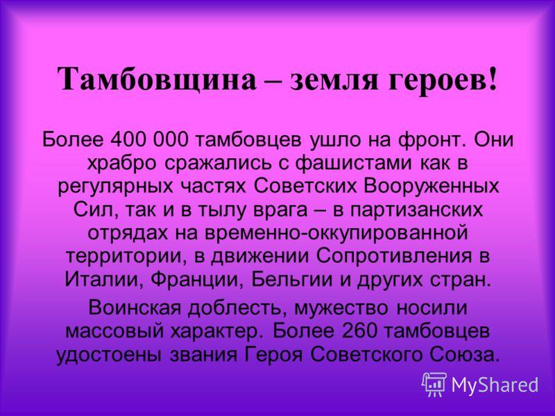 Тамбовщина – земля героев! Более 400 000 тамбовцев ушло на фронт. Они храбро сражались с фашистами как в регулярных частях Советских Вооруженных Сил, так и в тылу врага – в партизанских отрядах на временно-оккупированной территории, в движении Сопрот
