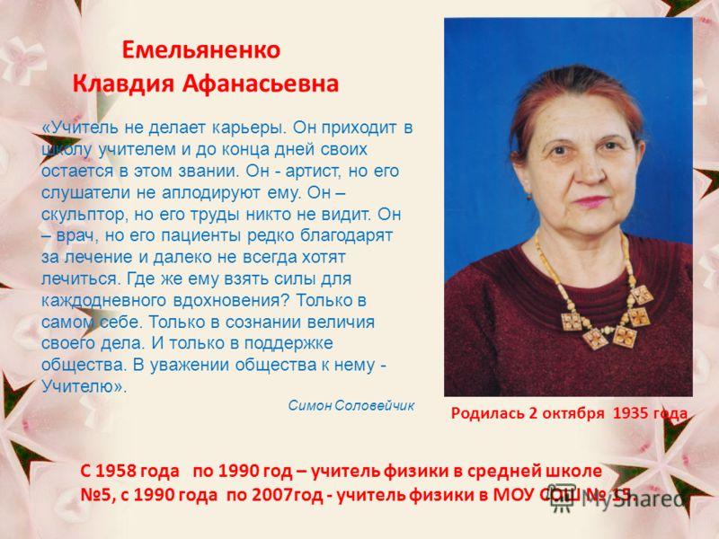 Емельяненко Клавдия Афанасьевна Родилась 2 октября 1935 года С 1958 года по 1990 год – учитель физики в средней школе 5, с 1990 года по 2007год - учитель физики в МОУ СОШ 15. «Учитель не делает карьеры. Он приходит в школу учителем и до конца дней св