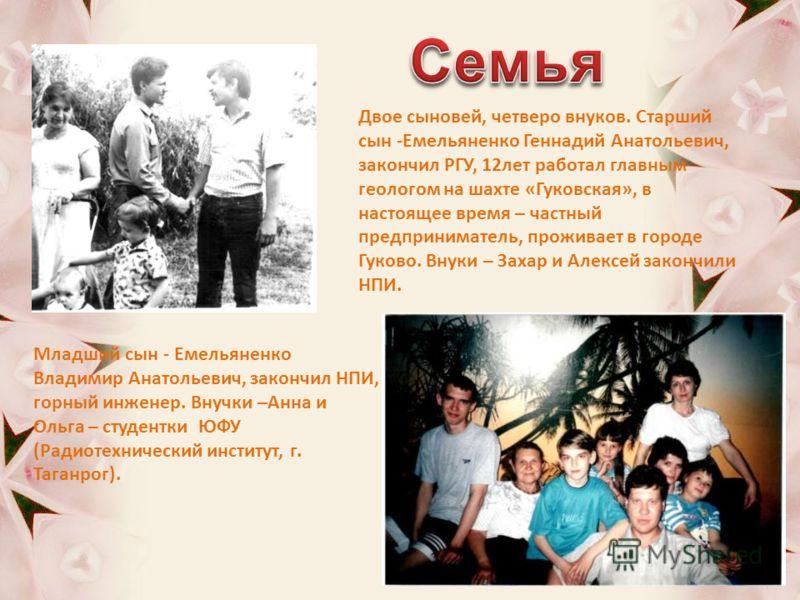 Двое сыновей, четверо внуков. Старший сын -Емельяненко Геннадий Анатольевич, закончил РГУ, 12лет работал главным геологом на шахте «Гуковская», в настоящее время – частный предприниматель, проживает в городе Гуково. Внуки – Захар и Алексей закончили