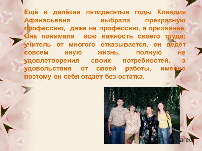 Ещё в далёкие пятидесятые годы Клавдия Афанасьевна выбрала прекрасную профессию, даже не профессию, а призвание. Она понимала всю важность своего труда: учитель от многого отказывается, он ведёт совсем иную жизнь, полную не удовлетворения своих потре