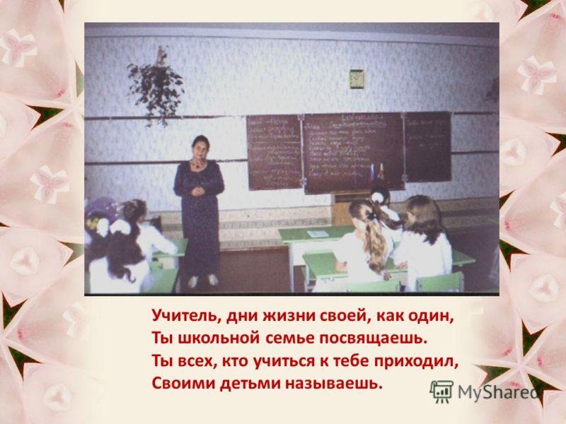 Учитель, дни жизни своей, как один, Ты школьной семье посвящаешь. Ты всех, кто учиться к тебе приходил, Своими детьми называешь.