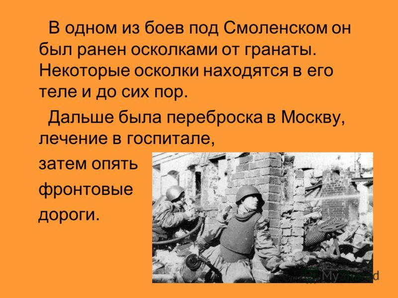 В одном из боев под Смоленском он был ранен осколками от гранаты. Некоторые осколки находятся в его теле и до сих пор. Дальше была переброска в Москву, лечение в госпитале, затем опять фронтовые дороги.