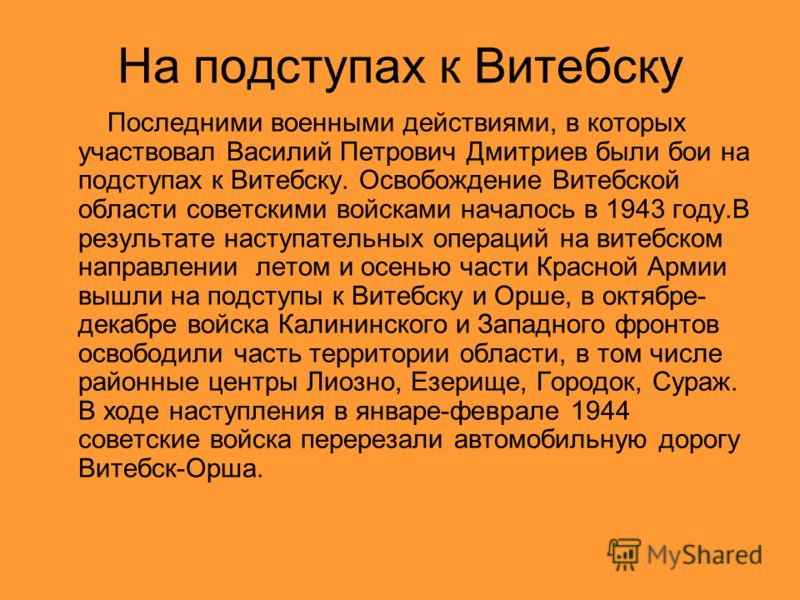 На подступах к Витебску Последними военными действиями, в которых участвовал Василий Петрович Дмитриев были бои на подступах к Витебску. Освобождение Витебской области советскими войсками началось в 1943 году.В результате наступательных операций на в