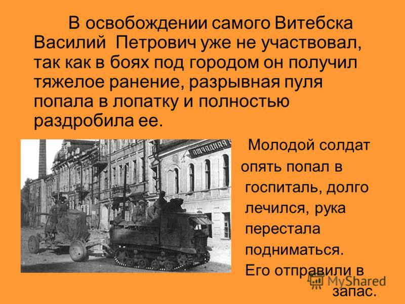 В освобождении самого Витебска Василий Петрович уже не участвовал, так как в боях под городом он получил тяжелое ранение, разрывная пуля попала в лопатку и полностью раздробила ее. Молодой солдат опять попал в госпиталь, долго лечился, рука перестала