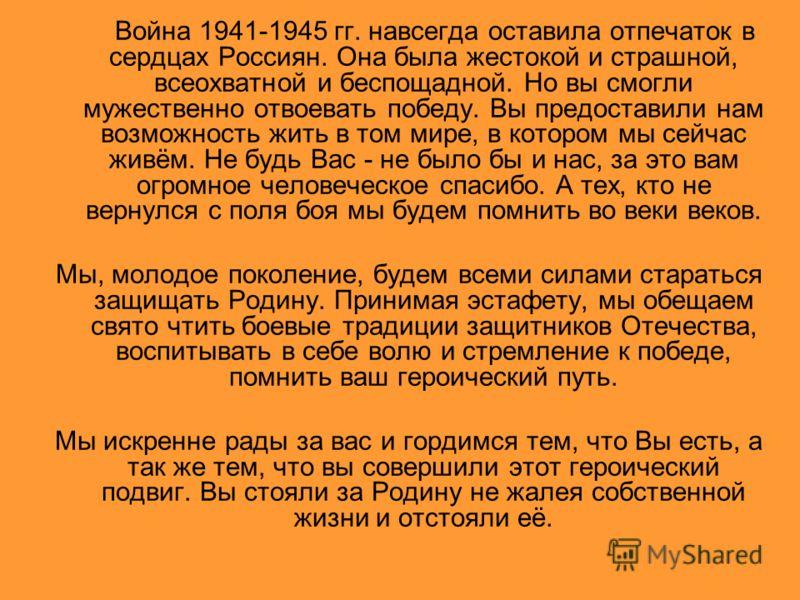 Война 1941-1945 гг. навсегда оставила отпечаток в сердцах Россиян. Она была жестокой и страшной, всеохватной и беспощадной. Но вы смогли мужественно отвоевать победу. Вы предоставили нам возможность жить в том мире, в котором мы сейчас живём. Не будь