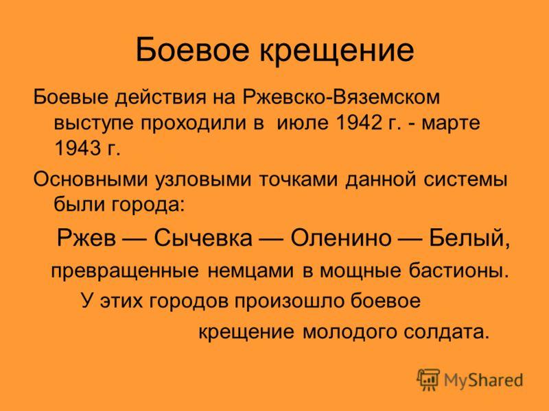 Боевое крещение Боевые действия на Ржевско-Вяземском выступе проходили в июле 1942 г. - марте 1943 г. Основными узловыми точками данной системы были города: Ржев Сычевка Оленино Белый, превращенные немцами в мощные бастионы. У этих городов произошло