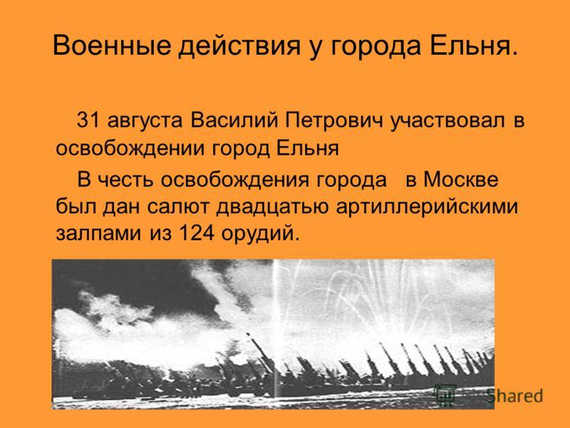 Военные действия у города Ельня. 31 августа Василий Петрович участвовал в освобождении город Ельня В честь освобождения города в Москве был дан салют двадцатью артиллерийскими залпами из 124 орудий.