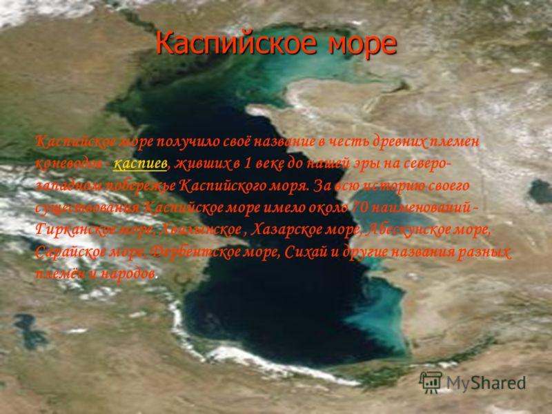 Каспийское море Каспийское море получило своё название в честь древних племен коневодов - каспиев, живших в 1 веке до нашей эры на северо- западном побережье Каспийского моря. За всю историю своего существования Каспийское море имело около 70 наимено