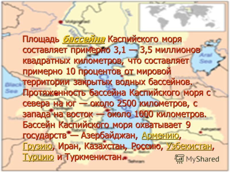Бассейн Каспийского моря Площадь бассейна Каспийского моря составляет примерно 3,1 3,5 миллионов квадратных километров, что составляет примерно 10 процентов от мировой территории закрытых водных бассейнов. Протяженность бассейна Каспийского моря с се