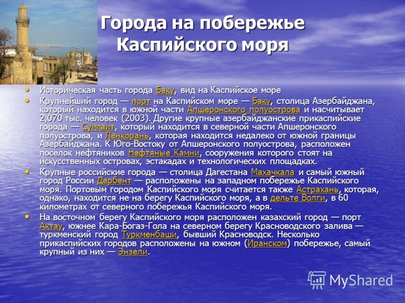 Города на побережье Каспийского моря Историческая часть города Баку, вид на Каспийское море Историческая часть города Баку, вид на Каспийское мореБаку Крупнейший город порт на Каспийском море Баку, столица Азербайджана, который находится в южной част