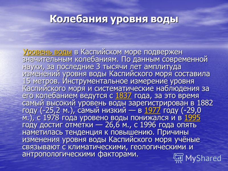 Колебания уровня воды Уровень воды в Каспийском море подвержен значительным колебаниям. По данным современной науки, за последние 3 тысячи лет амплитуда изменений уровня воды Каспийского моря составила 15 метров. Инструментальное измерение уровня Кас
