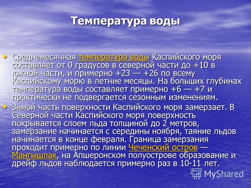 Температура воды Среднемесячная температура воды Каспийского моря составляет от 0 градусов в северной части до +10 в южной части, и примерно +23 +26 по всему Каспийскому морю в летние месяцы. На больших глубинах температура воды составляет примерно +
