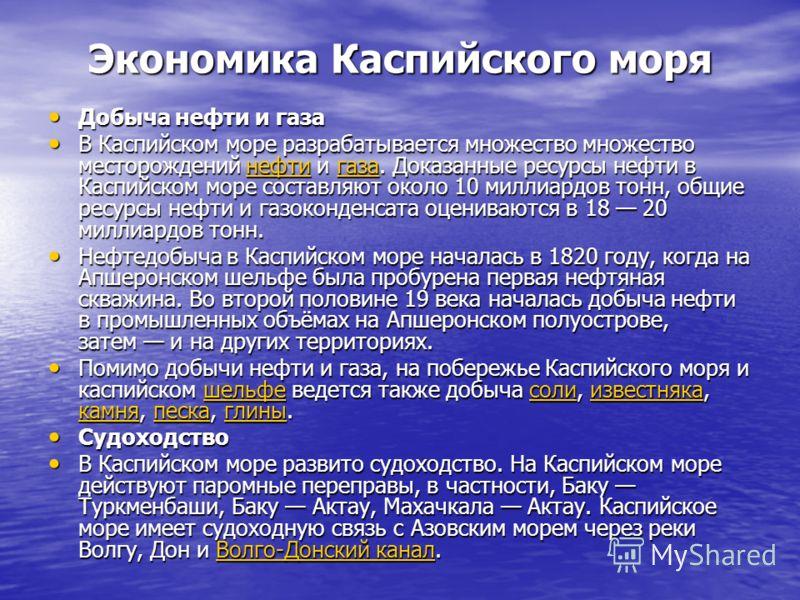 Экономика Каспийского моря Добыча нефти и газа Добыча нефти и газа В Каспийском море разрабатывается множество множество месторождений нефти и газа. Доказанные ресурсы нефти в Каспийском море составляют около 10 миллиардов тонн, общие ресурсы нефти и