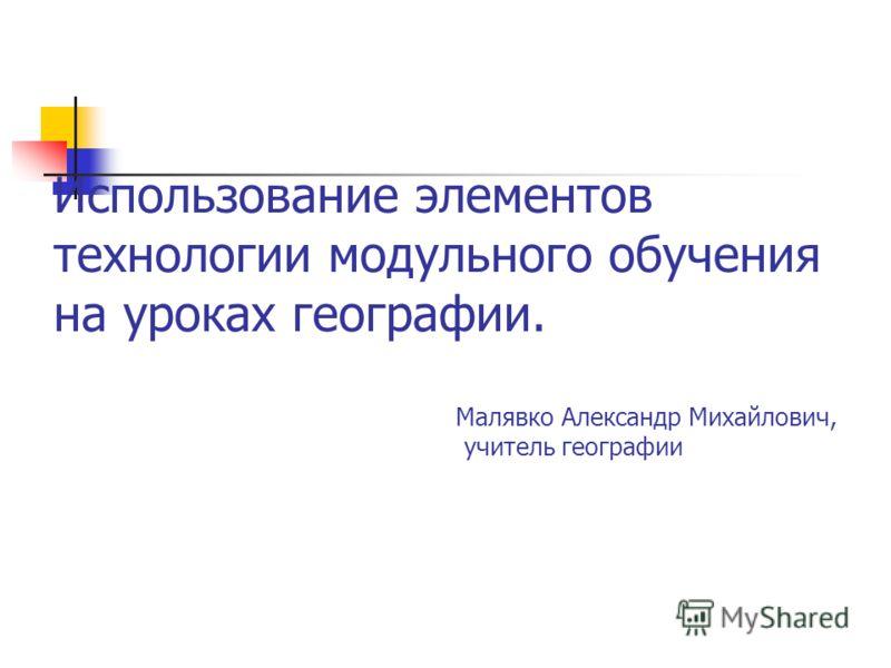 Использование элементов технологии модульного обучения на уроках географии. Малявко Александр Михайлович, учитель географии