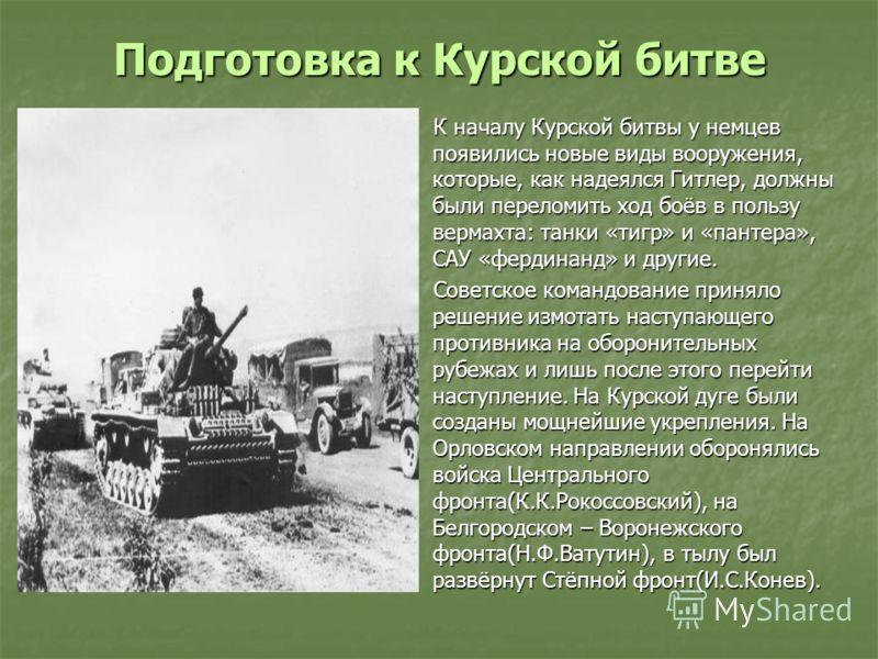 Подготовка к Курской битве К началу Курской битвы у немцев появились новые виды вооружения, которые, как надеялся Гитлер, должны были переломить ход боёв в пользу вермахта: танки «тигр» и «пантера», САУ «фердинанд» и другие. К началу Курской битвы у