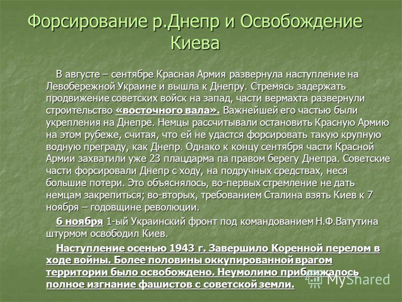 Форсирование р.Днепр и Освобождение Киева В августе – сентябре Красная Армия развернула наступление на Левобережной Украине и вышла к Днепру. Стремясь задержать продвижение советских войск на запад, части вермахта развернули строительство «восточного