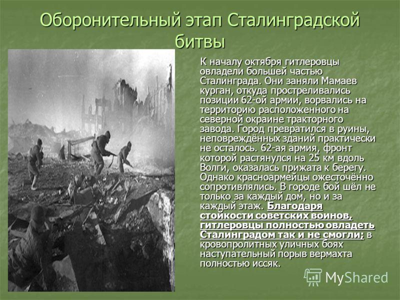 Оборонительный этап Сталинградской битвы К началу октября гитлеровцы овладели большей частью Сталинграда. Они заняли Мамаев курган, откуда простреливались позиции 62-ой армии, ворвались на территорию расположенного на северной окраине тракторного зав